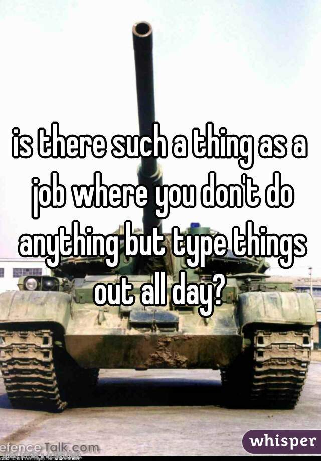 is there such a thing as a job where you don't do anything but type things out all day?