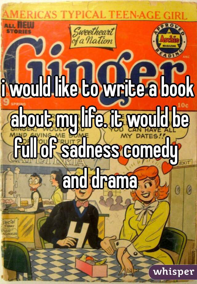 i would like to write a book about my life. it would be full of sadness comedy   and drama