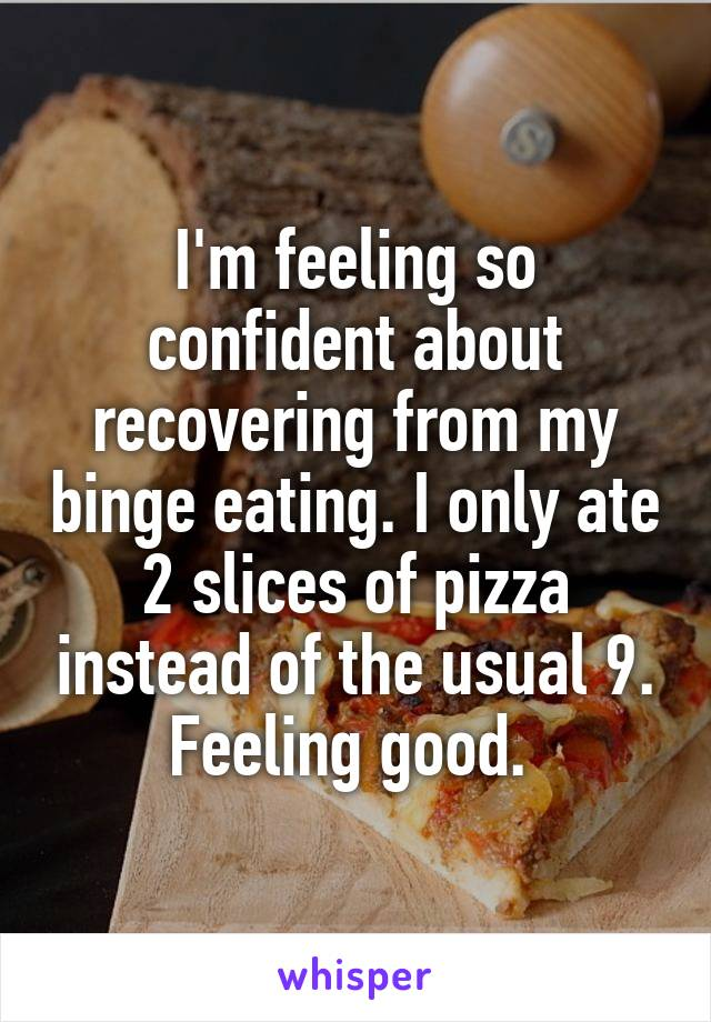 I'm feeling so confident about recovering from my binge eating. I only ate 2 slices of pizza instead of the usual 9. Feeling good.
