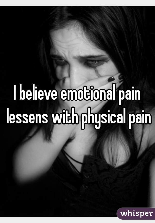 I believe emotional pain lessens with physical pain