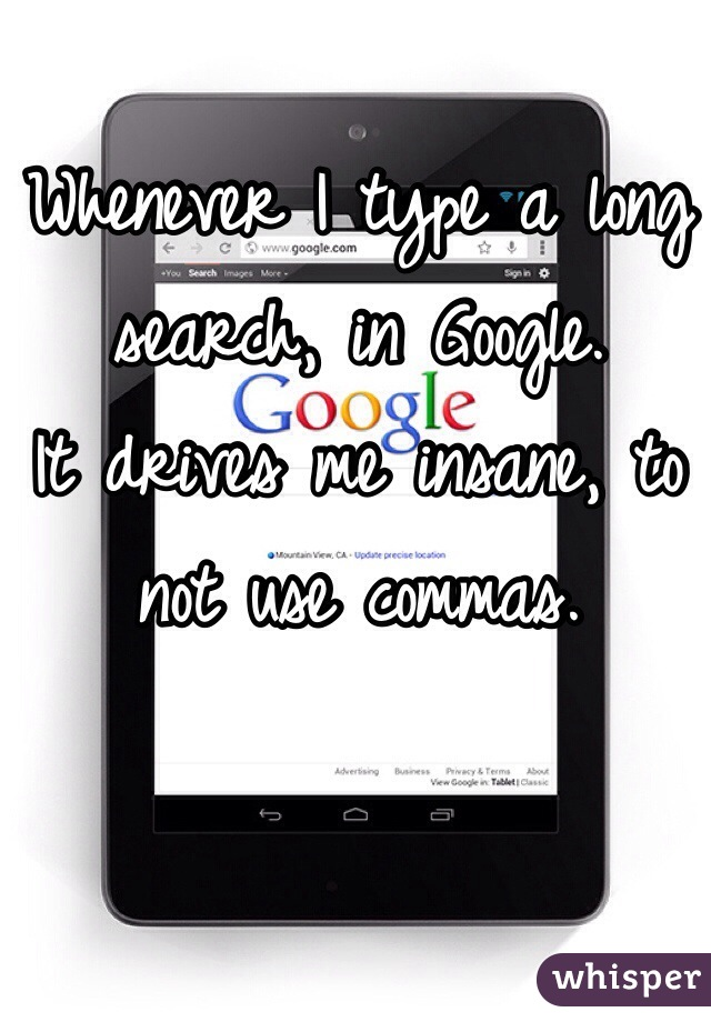 Whenever I type a long search, in Google. It drives me insane, to not use commas.