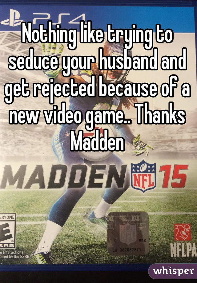 Nothing like trying to seduce your husband and get rejected because of a new video game.. Thanks Madden