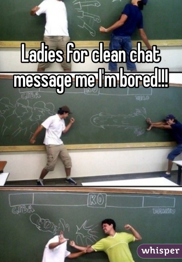 Ladies for clean chat message me I'm bored!!!