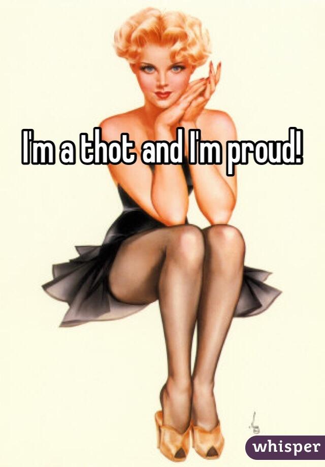 I'm a thot and I'm proud!