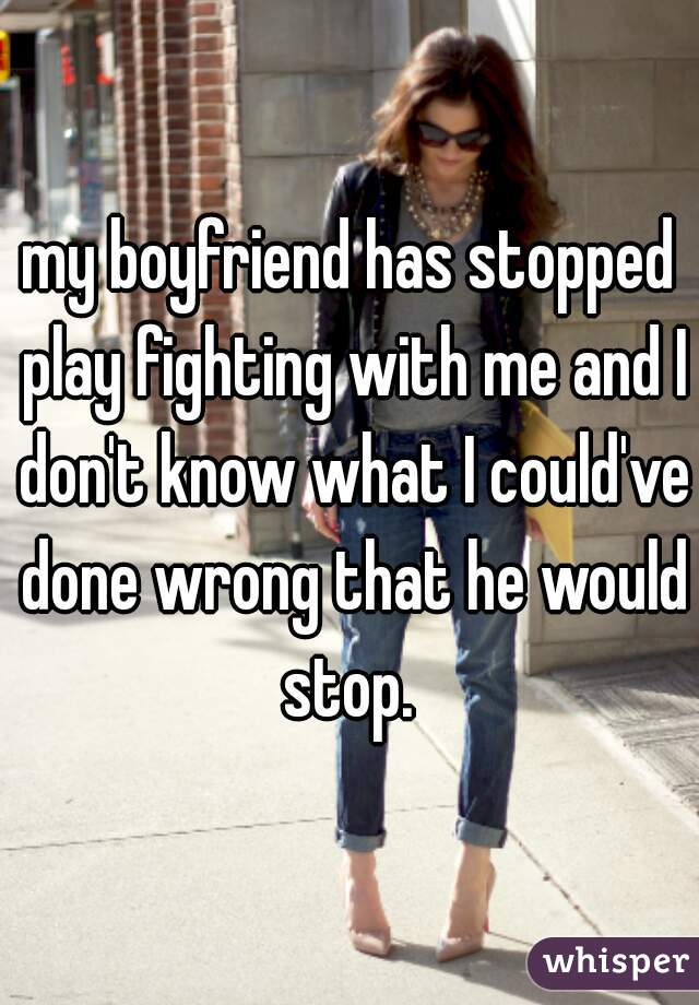 my boyfriend has stopped play fighting with me and I don't know what I could've done wrong that he would stop.