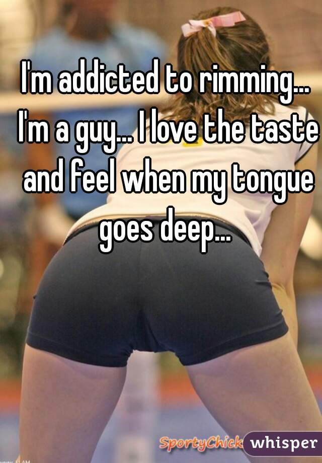 I'm addicted to rimming... I'm a guy... I love the taste and feel when my tongue goes deep...