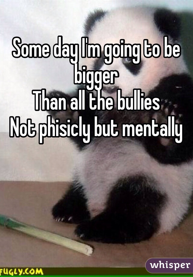 Some day I'm going to be bigger  Than all the bullies  Not phisicly but mentally