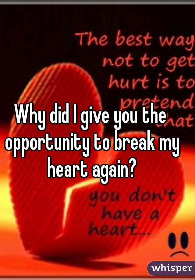 Why did I give you the opportunity to break my heart again?