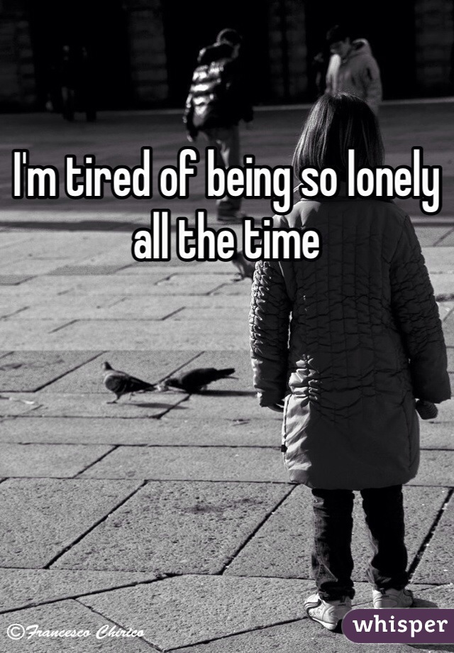 I'm tired of being so lonely all the time