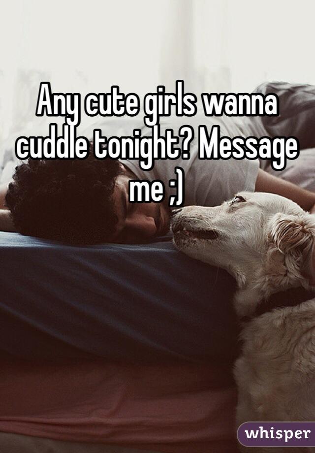 Any cute girls wanna cuddle tonight? Message me ;)