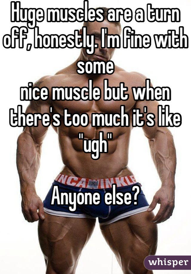 "Huge muscles are a turn off, honestly. I'm fine with some nice muscle but when there's too much it's like ""ugh""  Anyone else?"