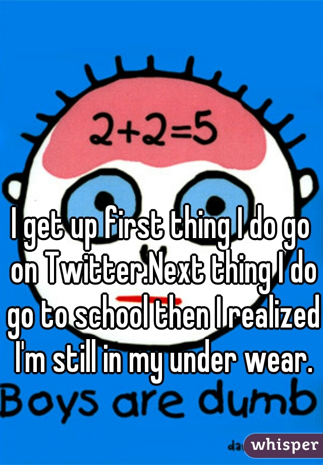 I get up first thing I do go on Twitter.Next thing I do go to school then I realized I'm still in my under wear.