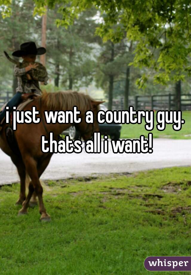 i just want a country guy. thats all i want!