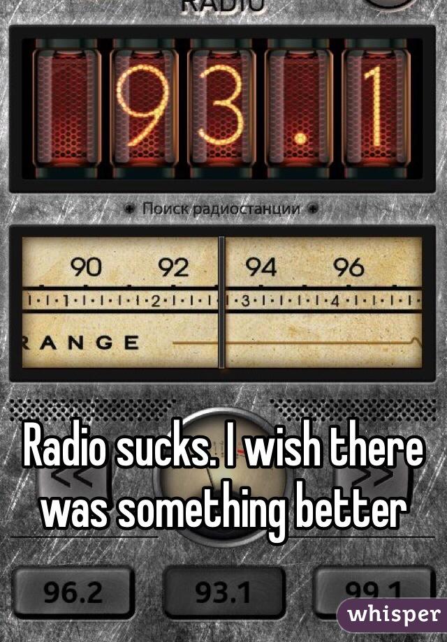 Radio sucks. I wish there was something better