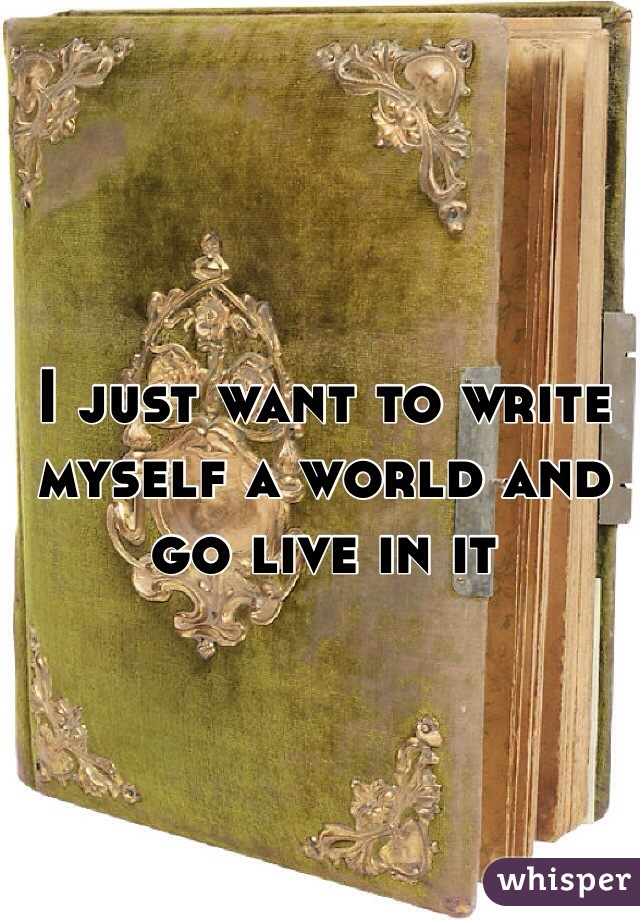 I just want to write myself a world and go live in it