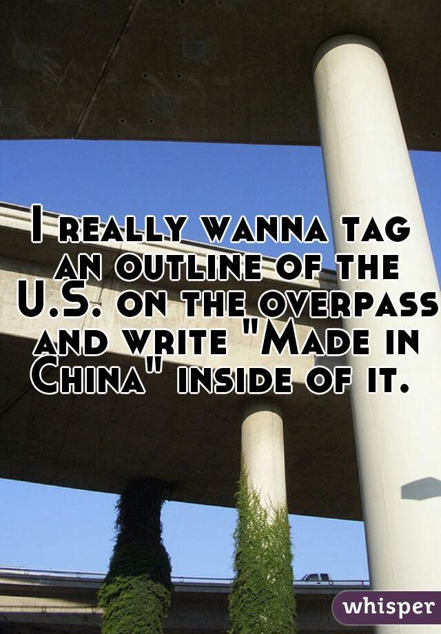 """I really wanna tag an outline of the U.S. on the overpass and write """"Made in China"""" inside of it."""
