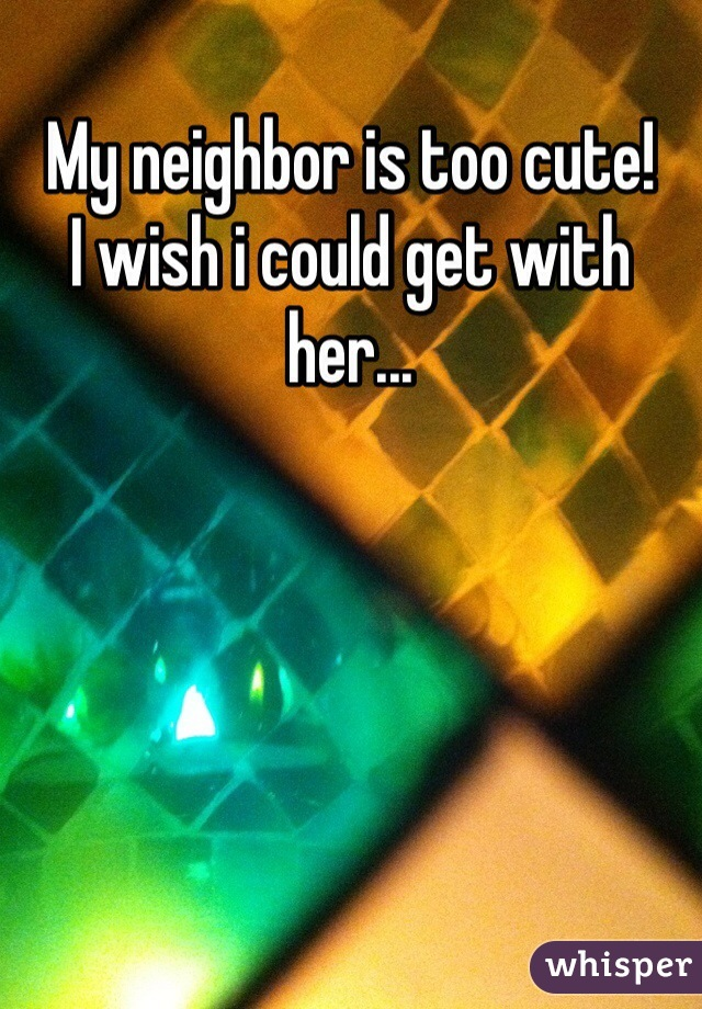 My neighbor is too cute! I wish i could get with her...
