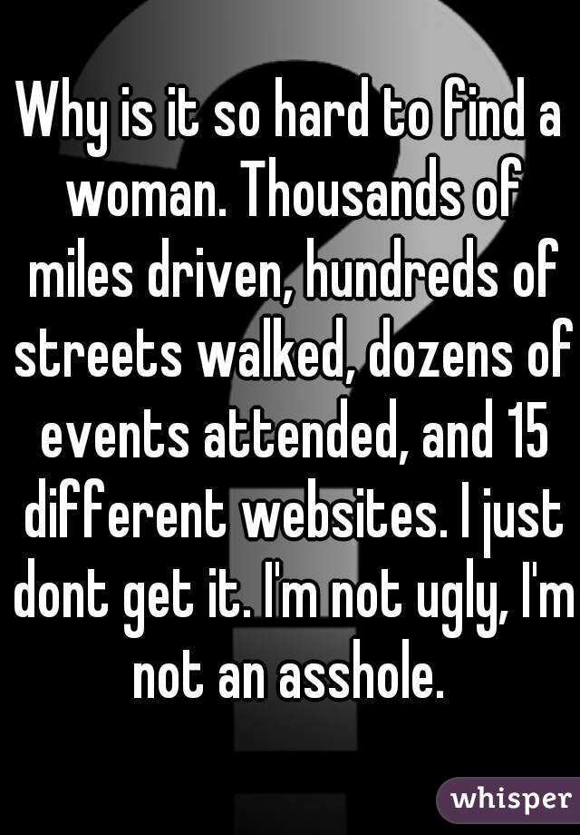 Why is it so hard to find a woman. Thousands of miles driven, hundreds of streets walked, dozens of events attended, and 15 different websites. I just dont get it. I'm not ugly, I'm not an asshole.