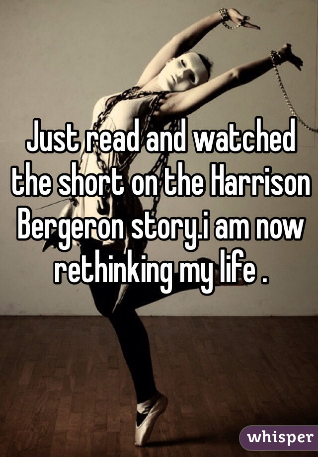 Just read and watched the short on the Harrison Bergeron story.i am now rethinking my life .
