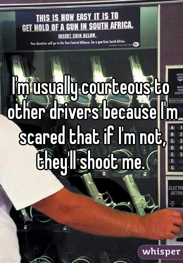 I'm usually courteous to other drivers because I'm scared that if I'm not, they'll shoot me.