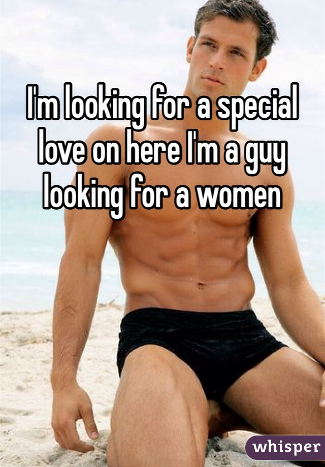 I'm looking for a special love on here I'm a guy looking for a women