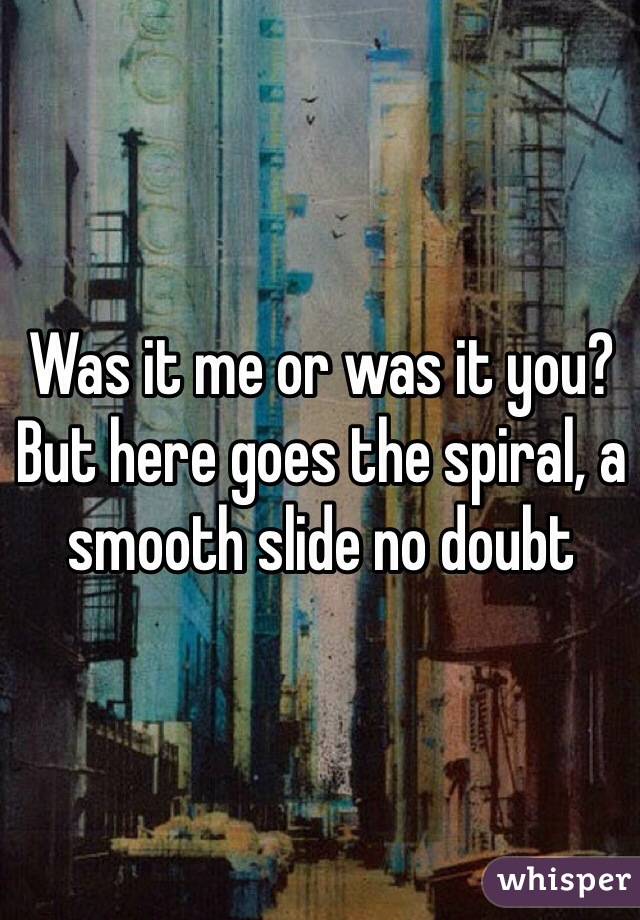 Was it me or was it you? But here goes the spiral, a smooth slide no doubt