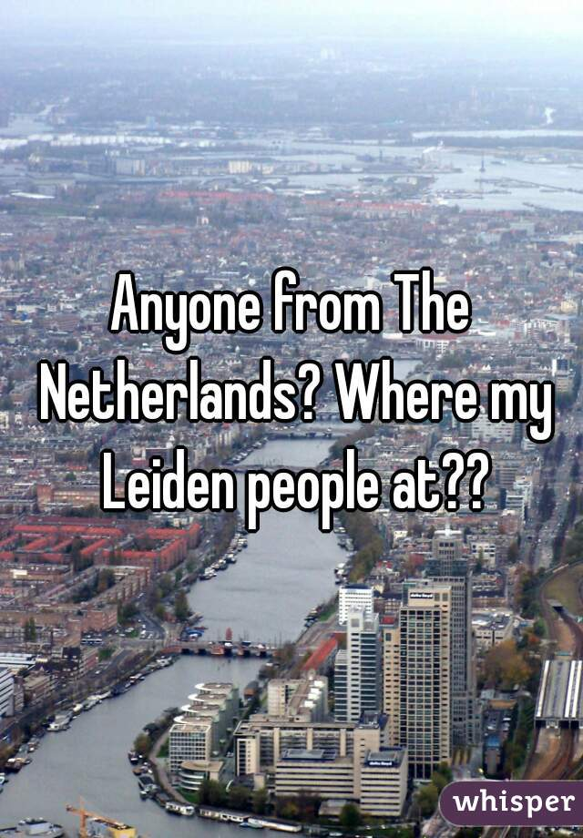 Anyone from The Netherlands? Where my Leiden people at??