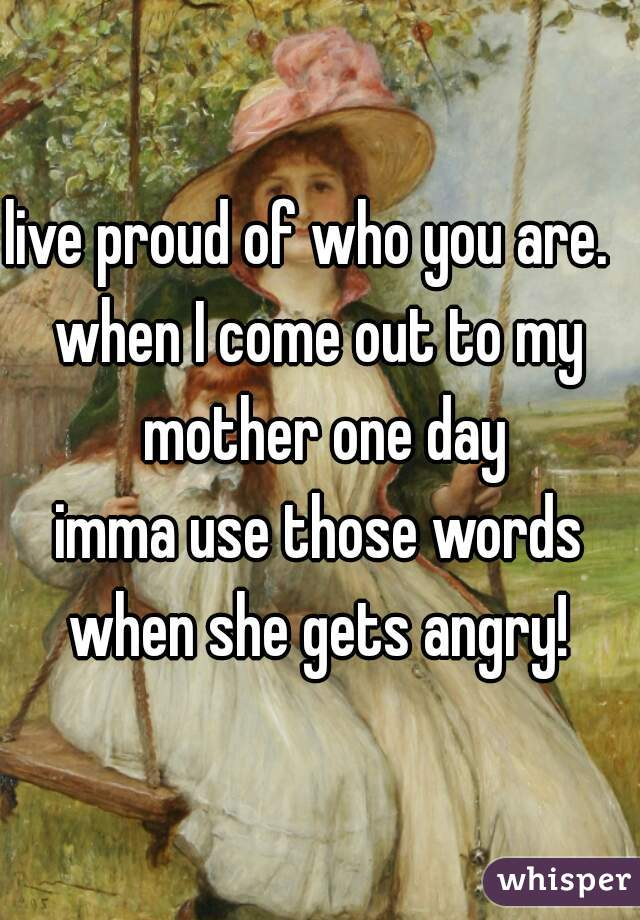 live proud of who you are.   when I come out to my mother one day imma use those words when she gets angry!