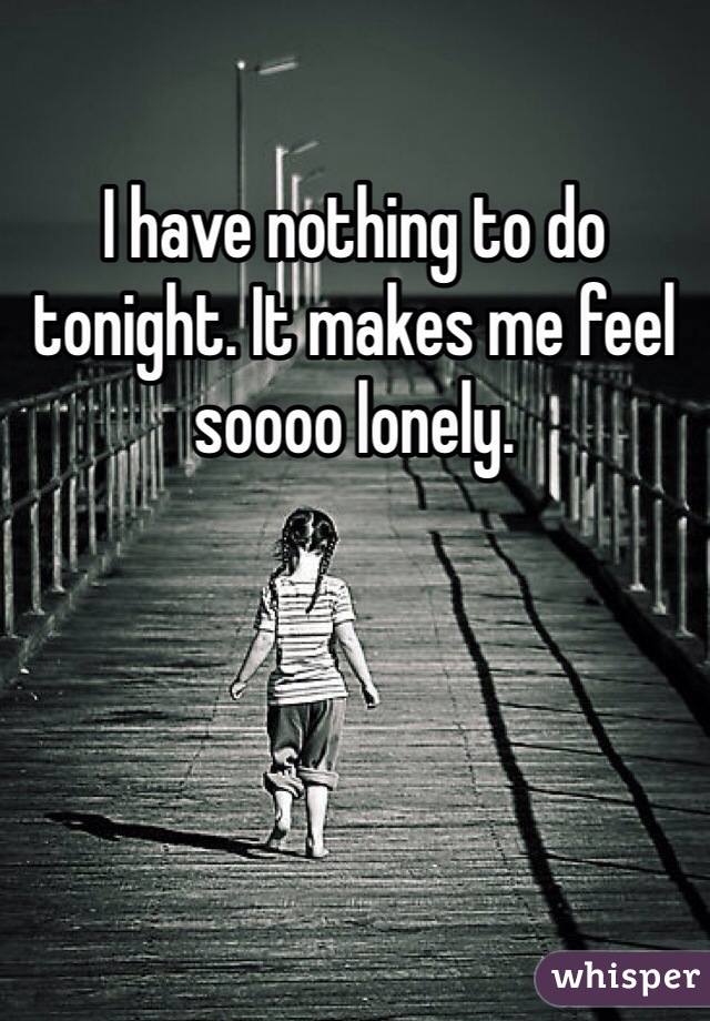 I have nothing to do tonight. It makes me feel soooo lonely.