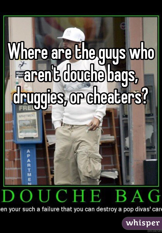Where are the guys who aren't douche bags, druggies, or cheaters?