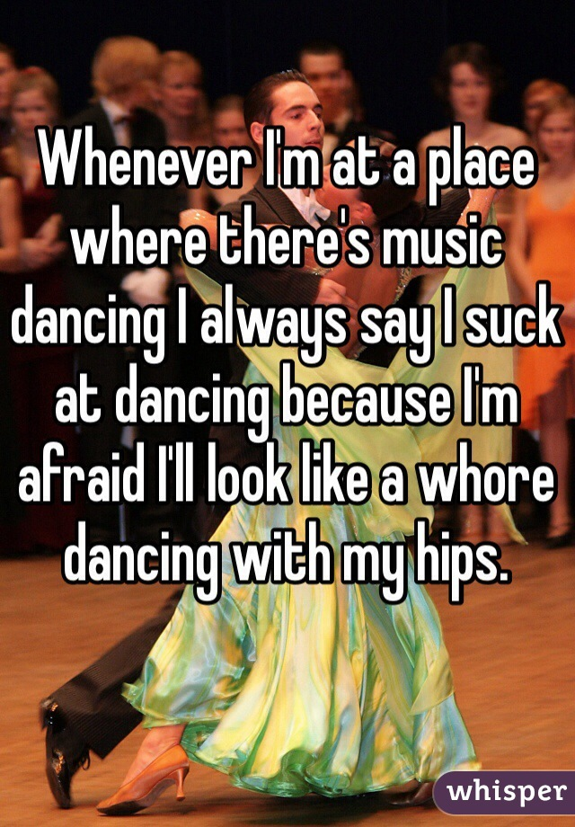 Whenever I'm at a place where there's music dancing I always say I suck at dancing because I'm afraid I'll look like a whore dancing with my hips.