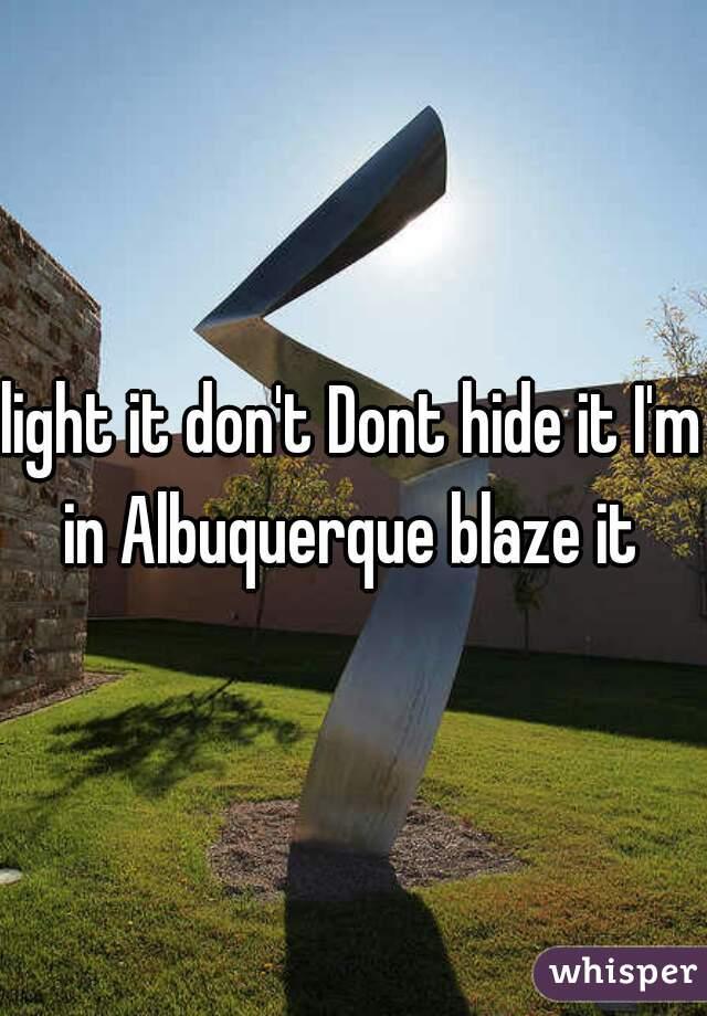 light it don't Dont hide it I'm in Albuquerque blaze it