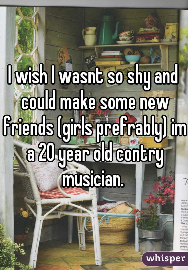 I wish I wasnt so shy and could make some new friends (girls prefrably) im a 20 year old contry musician.