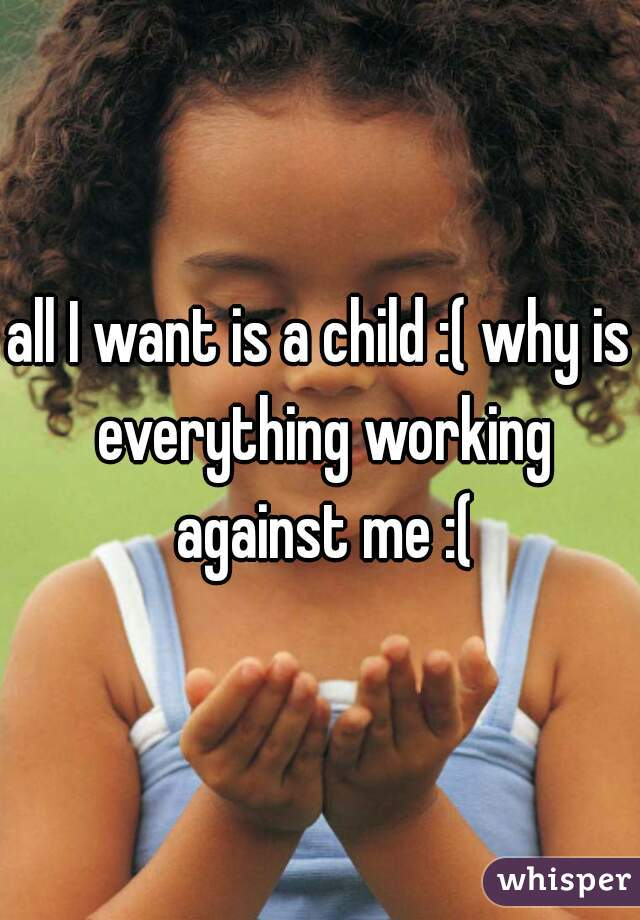 all I want is a child :( why is everything working against me :(