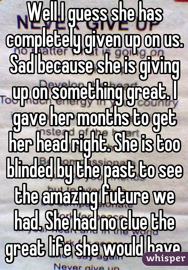 Well I guess she has completely given up on us. Sad because she is giving up on something great. I gave her months to get her head right. She is too blinded by the past to see the amazing future we had. She had no clue the great life she would have. That's why I loved her. I never thought she was materialistic. I'm gonna miss her so much. It sucks we never got to see where 100% would take us.