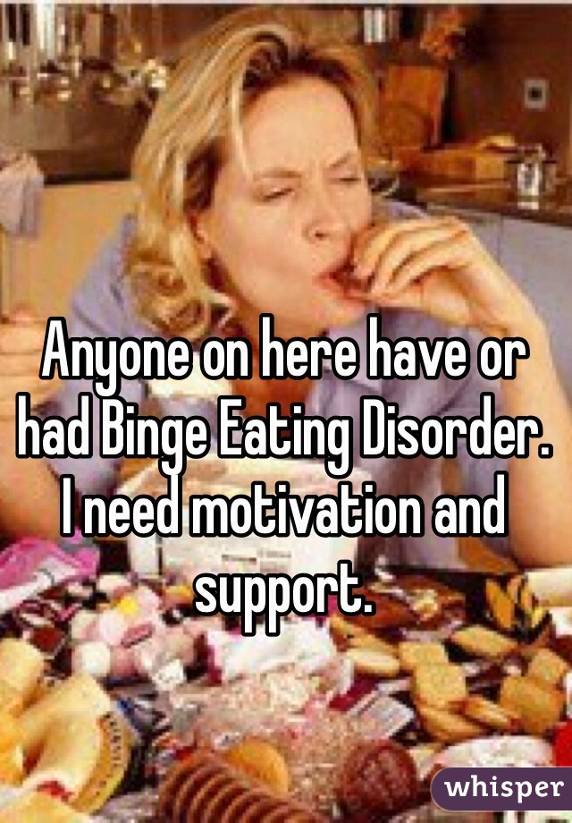 Anyone on here have or had Binge Eating Disorder.  I need motivation and support.