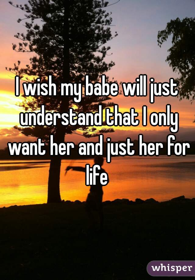 I wish my babe will just understand that I only want her and just her for life