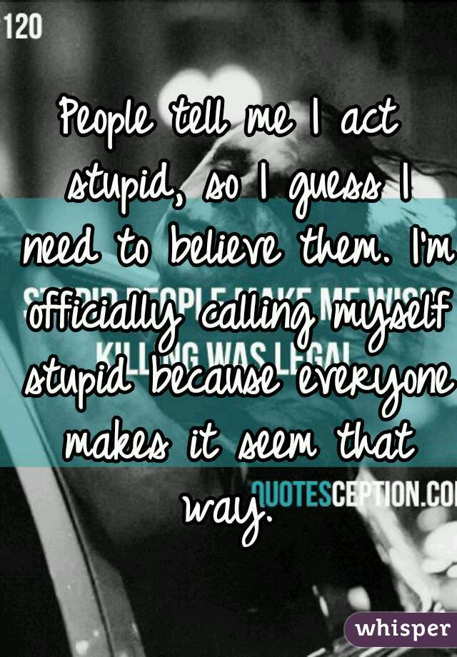 People tell me I act stupid, so I guess I need to believe them. I'm officially calling myself stupid because everyone makes it seem that way.