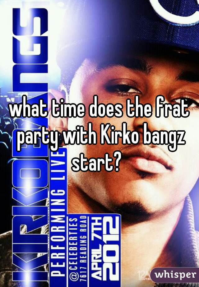 what time does the frat party with Kirko bangz start?