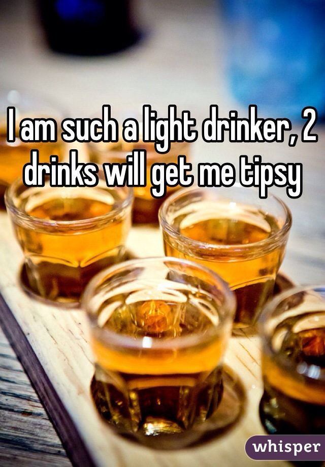 I am such a light drinker, 2 drinks will get me tipsy