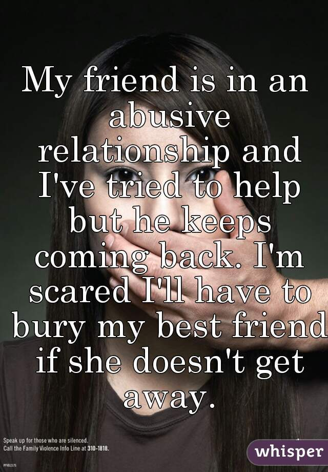 My friend is in an abusive relationship and I've tried to help but he keeps coming back. I'm scared I'll have to bury my best friend if she doesn't get away.