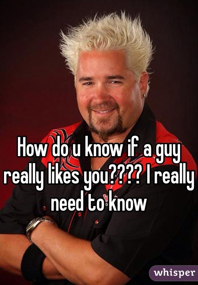 How do u know if a guy really likes you???? I really need to know