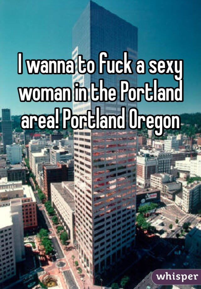 I wanna to fuck a sexy woman in the Portland area! Portland Oregon