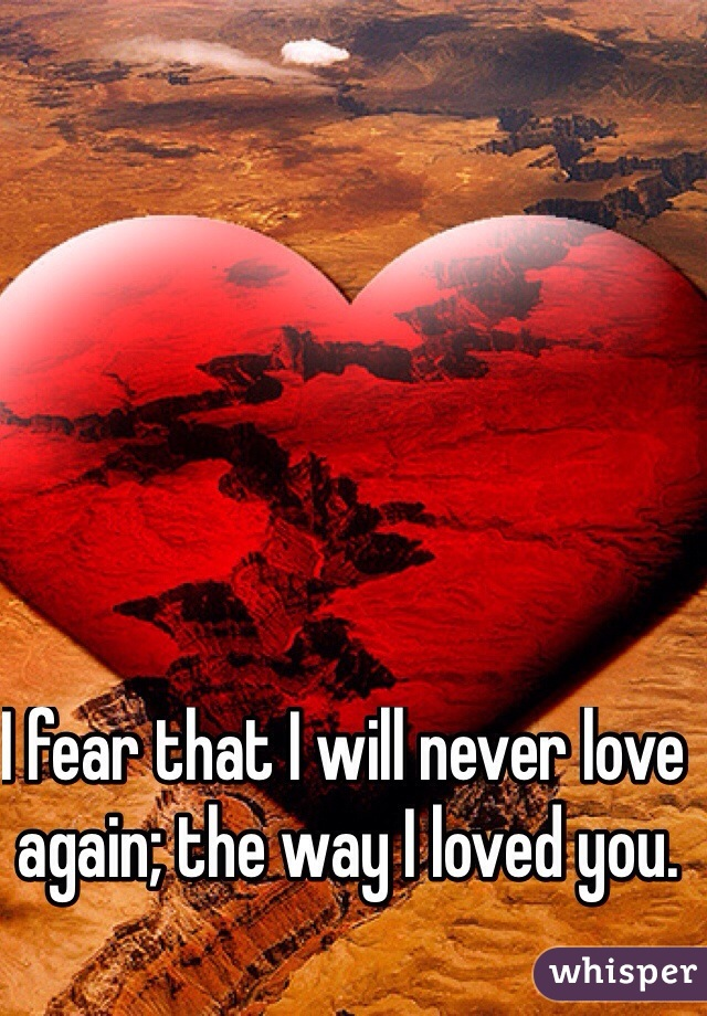 I fear that I will never love again; the way I loved you.