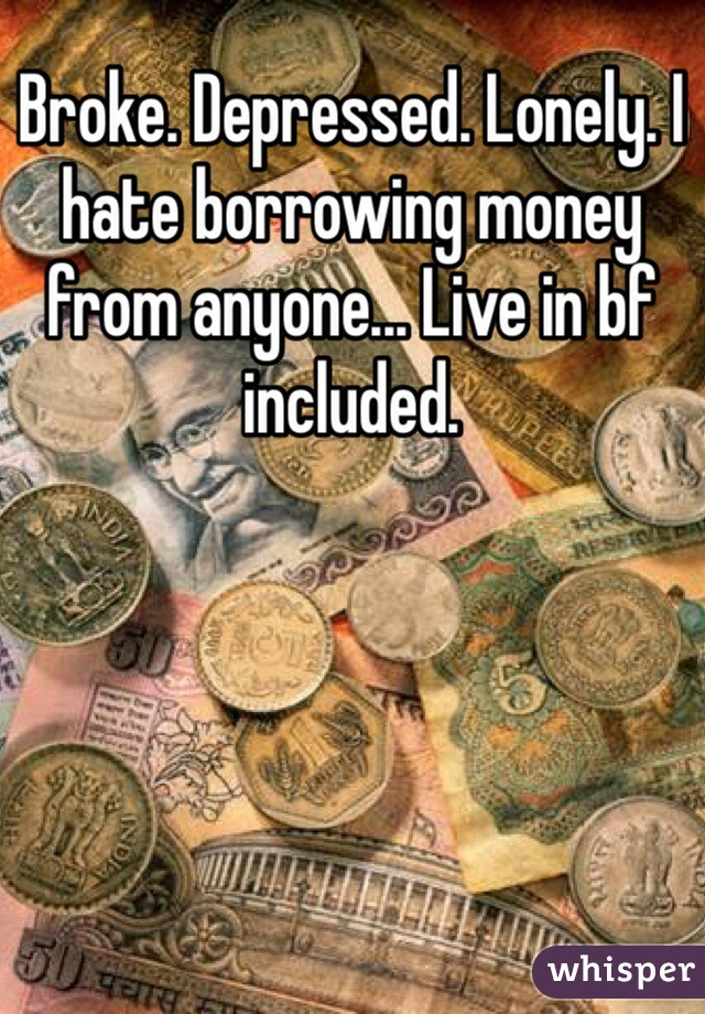 Broke. Depressed. Lonely. I hate borrowing money from anyone... Live in bf included.
