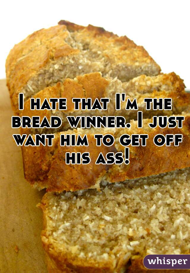 I hate that I'm the bread winner. I just want him to get off his ass!