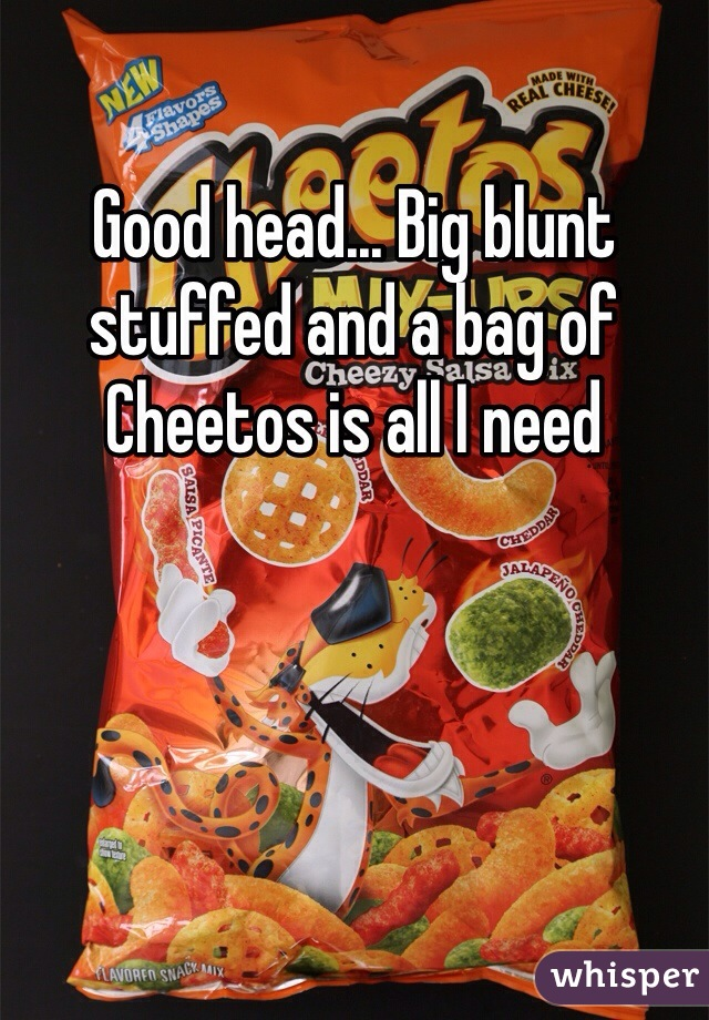 Good head... Big blunt stuffed and a bag of Cheetos is all I need