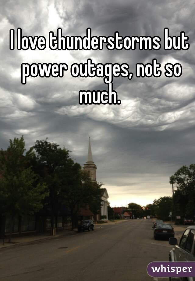 I love thunderstorms but power outages, not so much.