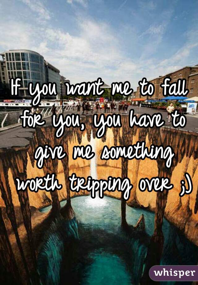 If you want me to fall for you, you have to give me something worth tripping over ;)