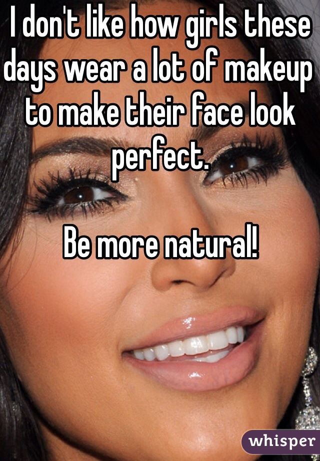 I don't like how girls these days wear a lot of makeup to make their face look perfect.   Be more natural!